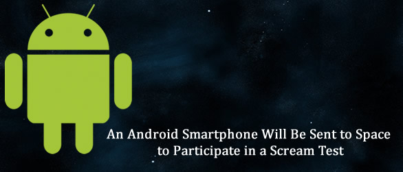 An Android Smartphone Will Be Sent to Space to Participate in a Scream Test
